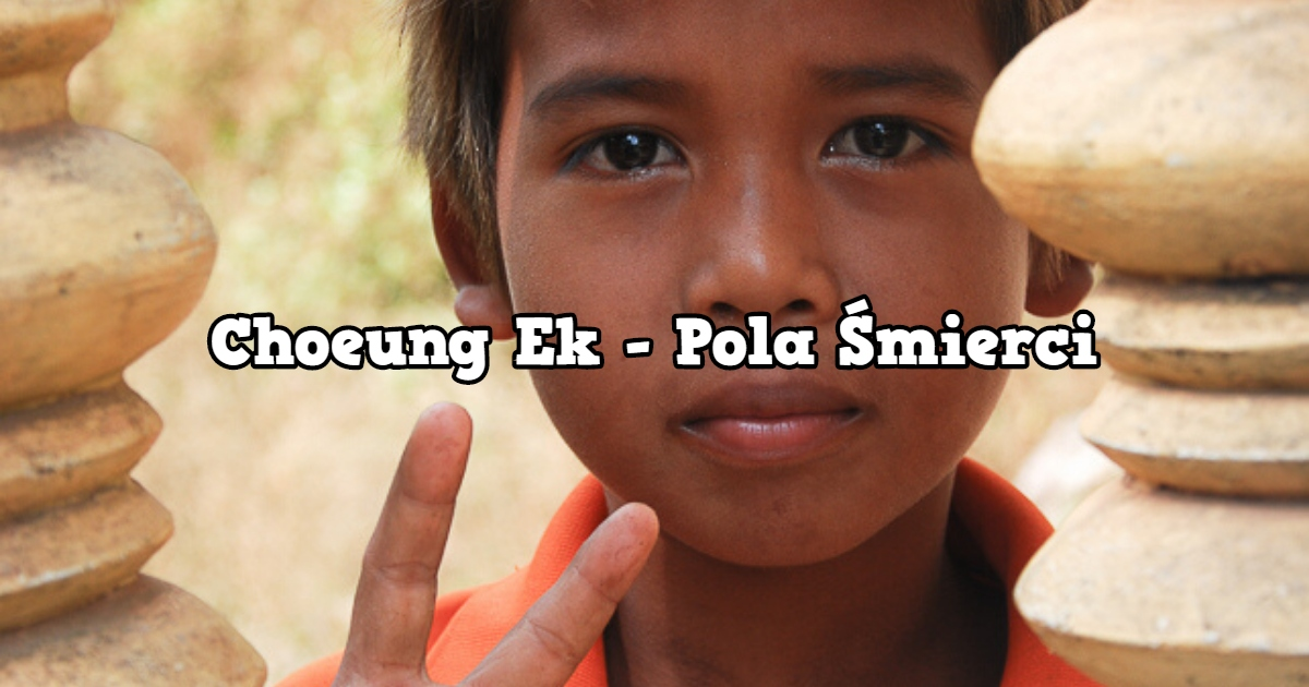 Choeung Ek – Pola Śmierci w Kambodży